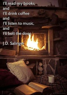 I'll read my books and I'll drink coffee and I'll listen to music and I'll bolt the door. J.D. Salinger