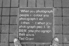 When you photograph people in color you photograph their clothes , but when you photograph people in black and white, you photograph theirsouls -Ted Grant