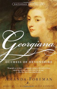 AMANDA FOREMAN -GEORGIANA, DUCHESS OF DEVONSHIRE - The winner of Britain's prestigious Whitbread Prize and a bestseller there for months, this wonderfully readable biography offers a rich, rollicking picture of late-eighteenth-century British aristocracy and the intimate story of a woman who for a time was its undisputed leader.