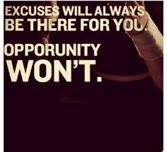 excuses will always be there for you, opportunity won't