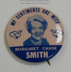 Margaret Chase Smith, Republican. A campaign button for the 1964 presidential campaign. The first woman to be nominated for president at a major political party convention, she received 27 votes at the Republican National Convention.