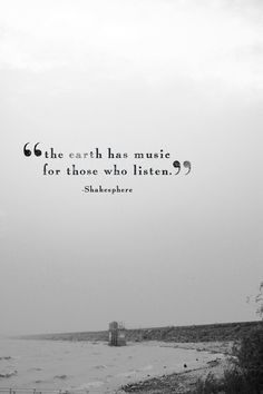 """The earth has music for those who listen."" - Shakespeare"