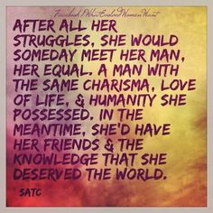 After all her struggles, she would someday meet her man, her equal. A man with the same charisma, love of life and humanity she possessed. In the meantime, she'd have her friends and the knowledge that she deserved the world. - Sex and the City