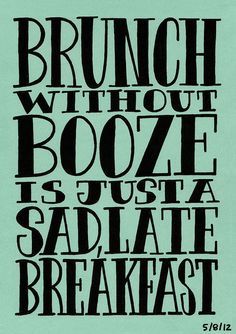 """""""Brunch without booze is just a sad, late breakfast"""""""