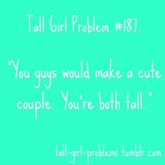 "Or ""You're perfect for each other! You're both tall!"" ?? Because tall people don't have personalities?"
