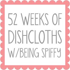 52 Weeks of Dishcloths - beingspiffy Every Friday I'll be posting a new dishcloth I've made with the pattern, if I created it, or the link to the pattern if someone else created it.