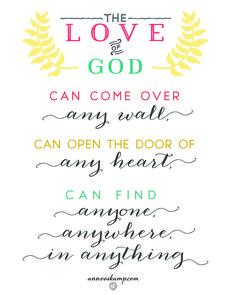 """""""High walls and hard hearts can't stop His love from coming. Sin and badness can't stop His love from coming. The Love of God can come over any wall, can open the door of any heart, can find anyone, anywhere, in anything."""""""