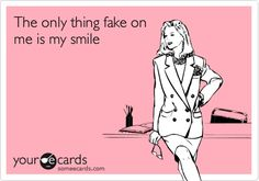 The only thing fake on me is my smile.