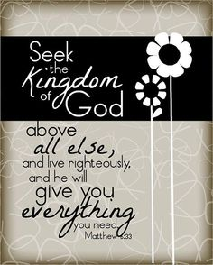 Seek the Kingdom of God above all else, and he will give you EVERYTHING you need. Matthew 6:33