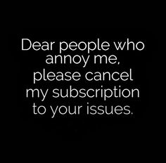 Dear people who annoy me, please cancel my subscription to your issues. #funny #quotes