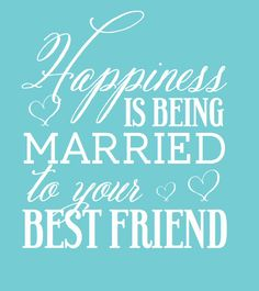 Happiness is Being Married to your Best Friend by
