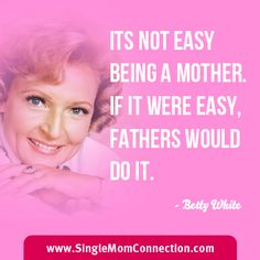 It's Not Easy Being A Mother.  If It Were Easy, Fathers Would Do It. - Betty White  Love her:)