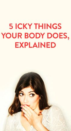 5 icky things your body does, explained
