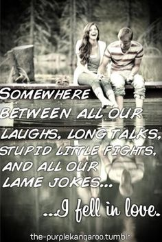 Somewhere between all our laughs, long talks, stupid little fights, am's all our lame jokes... I fell in love <3