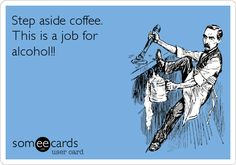 Step aside coffee. This is a job for alcohol!!
