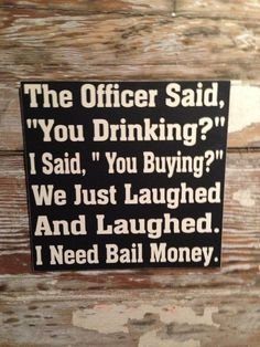 "The Officer Said, ""You Drinking""  I Said,""You Buying""  We Just Laughed and Laughed.  I Need Bail Money  wood Sign  12x12  Funny Alcohol Sign..."