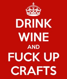 Drink Wine and Fuck Up Crafts.... indeed.