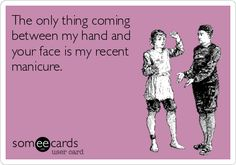 The only thing coming between my hand and your face is my recent manicure.