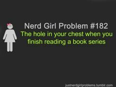 Nerd Girl Problems #182: The hole in your chest when you finish reading a book series.