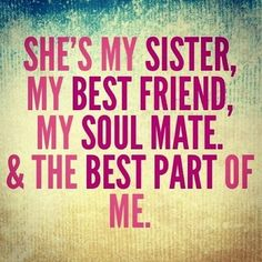 my sister is my better half. she has kept me grounded and kind. Without her i wouldn't be the best me I can be! truly blessed to have her in my life!