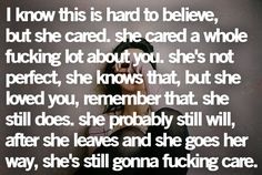 I know this is hard to believe, but she cared. She cared a whole fucking lot about you. She's not perfect, she knows that, but she loved you, remember that. She still does. She probably still will after she leaves and she goes her way, she's still gonna fucking care. - Click image to find more Quotes Pinterest pins
