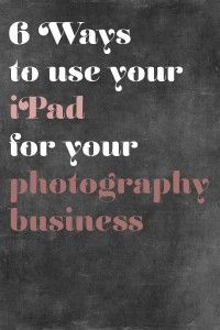 6 Ways to Use Your iPad for Your Photography Business