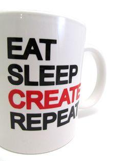 Eat Sleep CREATE Repeat. Yes.