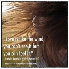 "Love is like the wind, you can't see it but you can feel it.""  Nicolas Sparks"