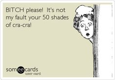 BITCH please! It's not my fault your 50 shades of cra-cra!