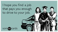 I hope you find a job that pays you enough to drive to your job.