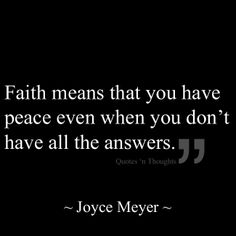 Faith means that you have peace even when you don't have all the answers.
