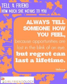 Always tell someone how you feel, because opportunities are lost in the blink of an eye, but regret can last a lifetime. - #quote - Tell a friend how much she means to you http://girlfriendology.com/month-of-friendship-day-26-tell-her-how-much-her-friendship-means-to-you/