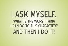 """I ask myself, """"What is the worst thing I can do to this character?"""" and then I do it!"""