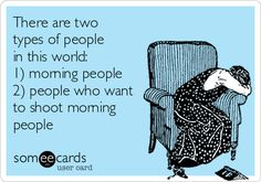 There are two types of people in this world: 1) morning people 2) people who want to shoot morning people.