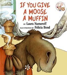 If You Give A Moose A Muffin by Laura Numeroff I LOVE THIS BOOK