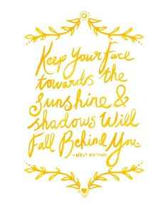 Keep your face towards the sunshine and the shadows will fall behind you! -Walt Whitman :: Optimistic Monday:: Quotes:: Words to live by