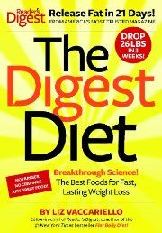 The Digest Diet: The Best Foods for Fast, Lasting Weight Loss by Liz Vaccariello. The Digest Diet is a 21-day weight-loss plan based on groundbreaking science and newly discovered foods and habits that help your body to release fat. Reader's Digest sifted through all the weight-loss science to pick the foods, recipes, and habits that truly slim you down quickly and safely. We reviewed cutting-edge nutrition advances and myth-busting articles. Click The Picture To Read More!
