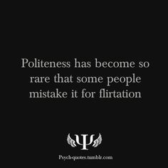 Politeness has become so rare that some people mistake it for flirtation.