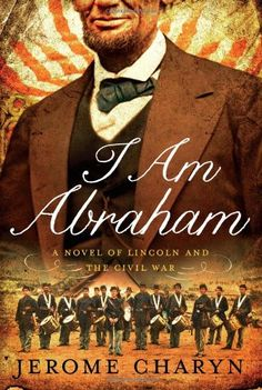 I Am Abraham: A Novel of Lincoln and the Civil War  by Jerome Charyn