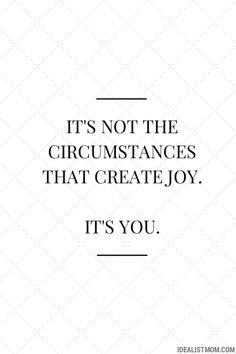 """It's not the circumstances that create joy. It's you."""