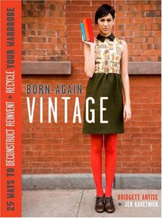 Born-Again Vintage: 25 Ways to Deconstruct, Reinvent, and Recycle Your Wardrobe « Build Better Bridges