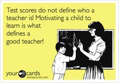 Test scores do not define who a teacher is! Motivating a child to learn is what defines a good teacher!