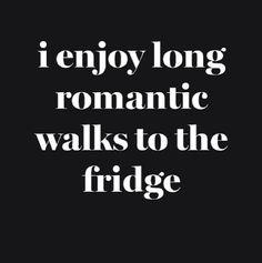 i enjoy long romantic walks to the fridge..................................................