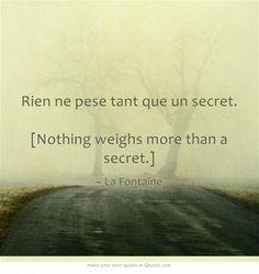 Rien ne pese tant que un secret. [Nothing weighs more than a secret.] ~ La Fontaine