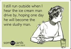 I still run outside when I hear the ice cream man drive by, hoping one day he will become the wine slushy man...