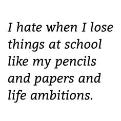 I hate when I lose things at school like my pencils and papers and life ambitions. but actually, life ambitions is a real thing