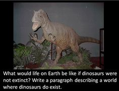 Picture writing prompt: If dinosaurs lived on Earth...