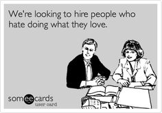 Funny Workplace Ecard: We're looking to hire people who hate doing what they love.