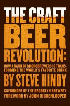 The Craft Beer Revolution: How a Band of Microbrewers is Transforming the World's Favorite Drink by Steve Hindy.