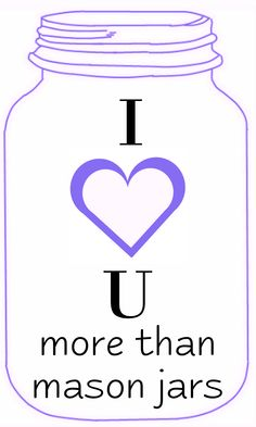 I love you more than mason jars ....now that is saying something!